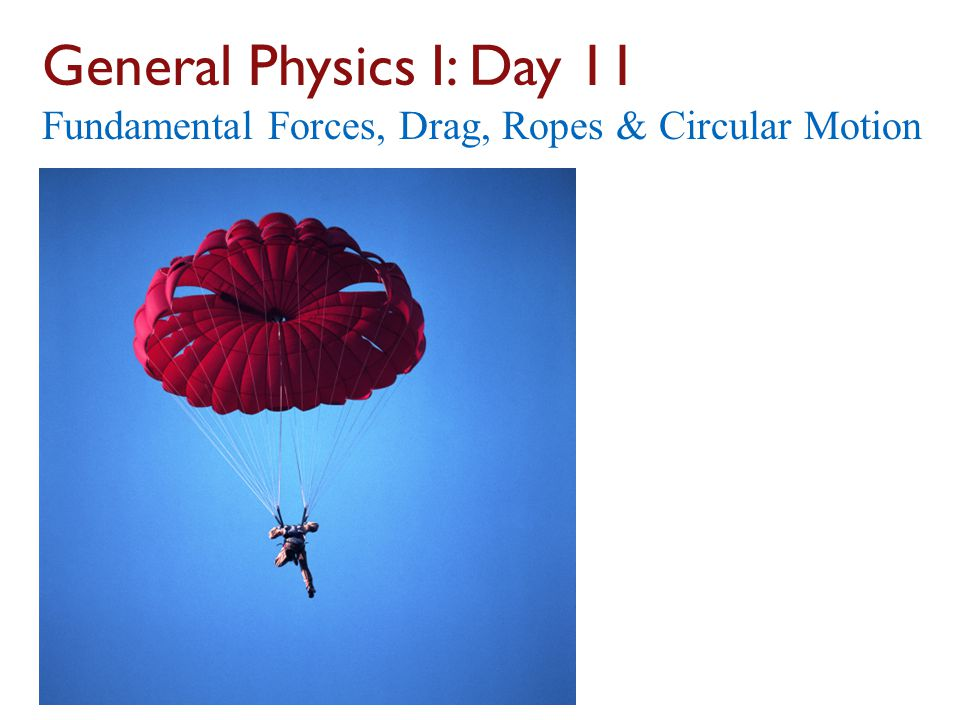 General Physics I: Day 11 Fundamental Forces, Drag, Ropes & Circular Motion