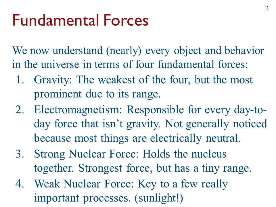 Fundamental Forces We now understand (nearly) every object and behavior in the universe in terms of four fundamental forces: