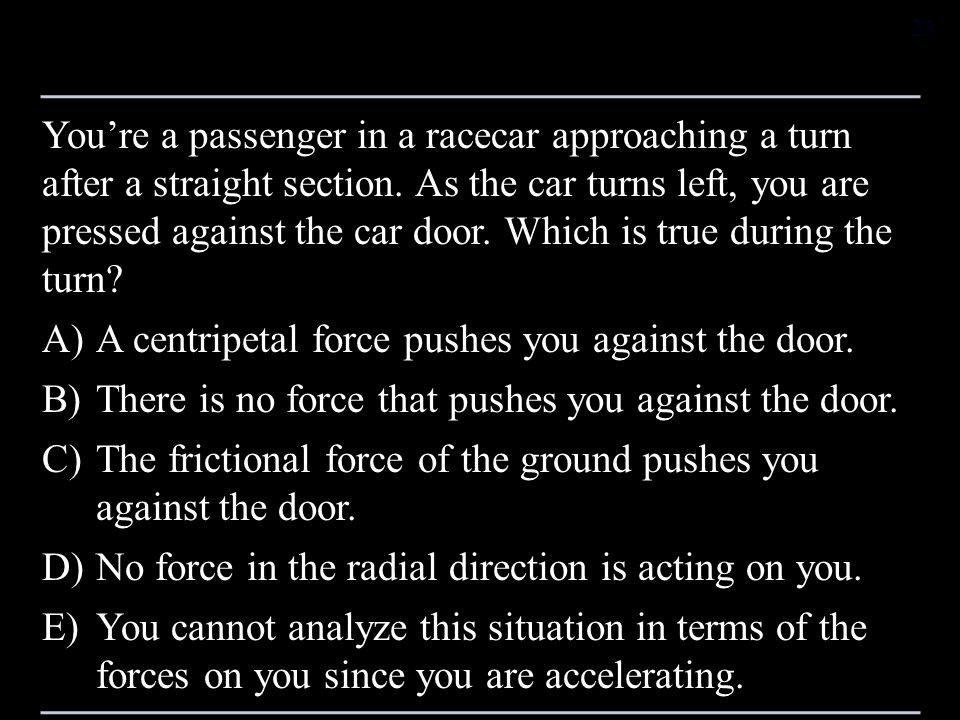 You're a passenger in a racecar approaching a turn after a straight section. As the car turns left, you are pressed against the car door. Which is true during the turn