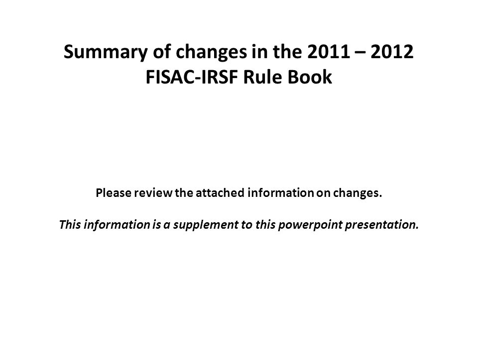 Summary of changes in the 2011 – 2012 FISAC-IRSF Rule Book Please review the attached information on changes.