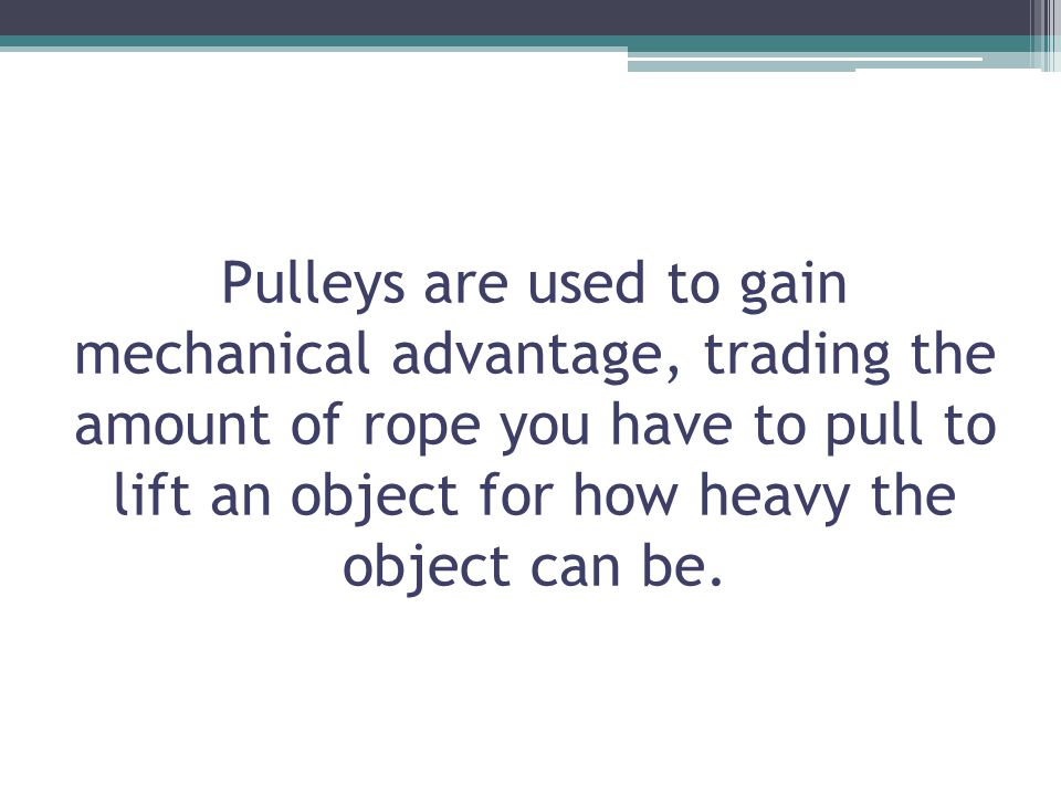 Pulleys are used to gain mechanical advantage, trading the amount of rope you have to pull to lift an object for how heavy the object can be.