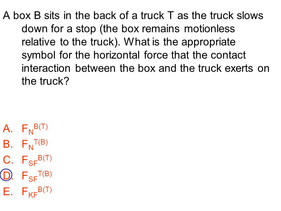 A box B sits in the back of a truck T as the truck slows down for a stop (the box remains motionless relative to the truck). What is the appropriate symbol for the horizontal force that the contact interaction between the box and the truck exerts on the truck