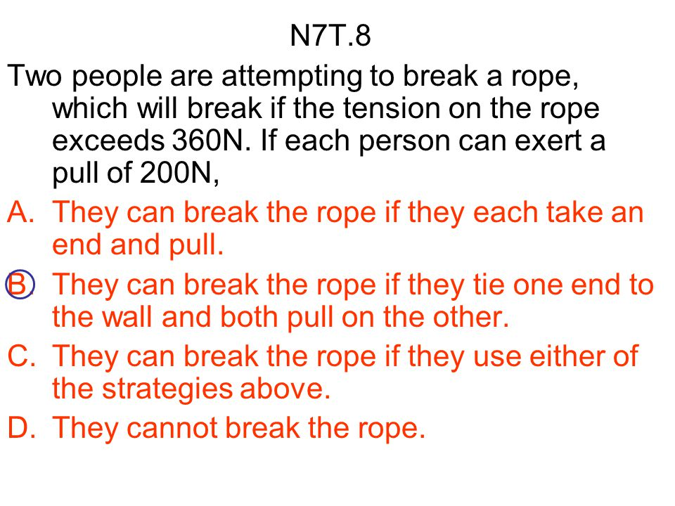 N7T.8 Two people are attempting to break a rope, which will break if the tension on the rope exceeds 360N. If each person can exert a pull of 200N,