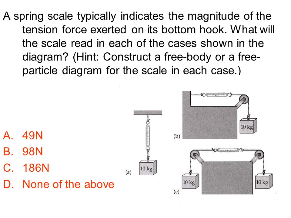 A spring scale typically indicates the magnitude of the tension force exerted on its bottom hook. What will the scale read in each of the cases shown in the diagram (Hint: Construct a free-body or a free-particle diagram for the scale in each case.)