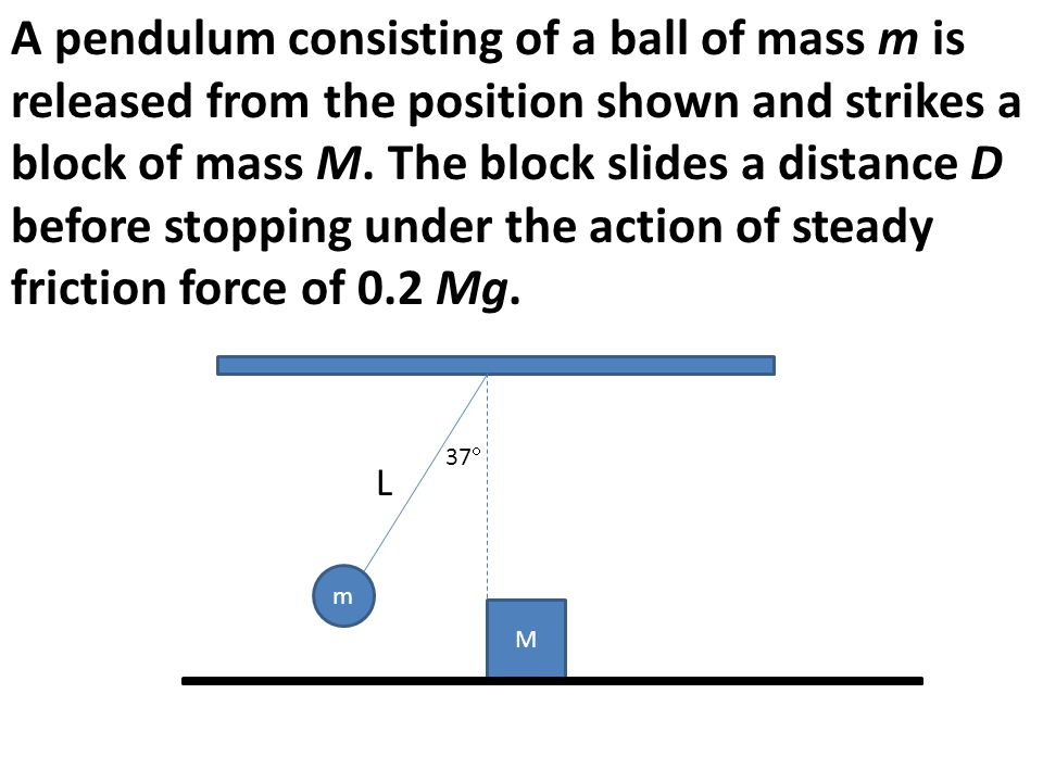 A pendulum consisting of a ball of mass m is released from the position shown and strikes a block of mass M. The block slides a distance D before stopping under the action of steady friction force of 0.2 Mg.