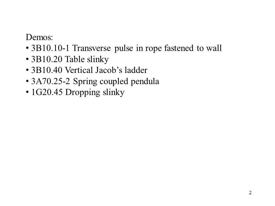 Demos: 3B10.10-1 Transverse pulse in rope fastened to wall. 3B10.20 Table slinky. 3B10.40 Vertical Jacob's ladder.