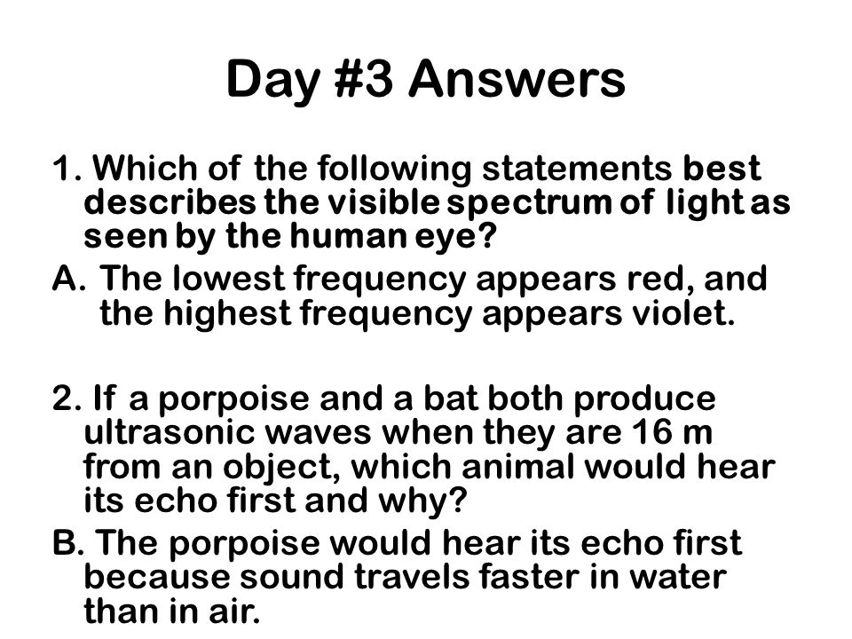 Day #3 Answers 1. Which of the following statements best describes the visible spectrum of light as seen by the human eye