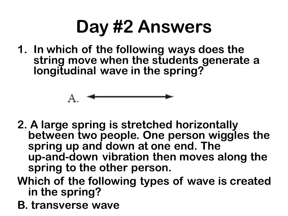 Day #2 Answers In which of the following ways does the string move when the students generate a longitudinal wave in the spring