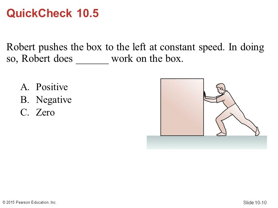 QuickCheck 10.5 Robert pushes the box to the left at constant speed. In doing so, Robert does ______ work on the box.