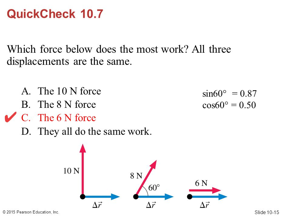 QuickCheck 10.7 Which force below does the most work All three displacements are the same. The 10 N force.