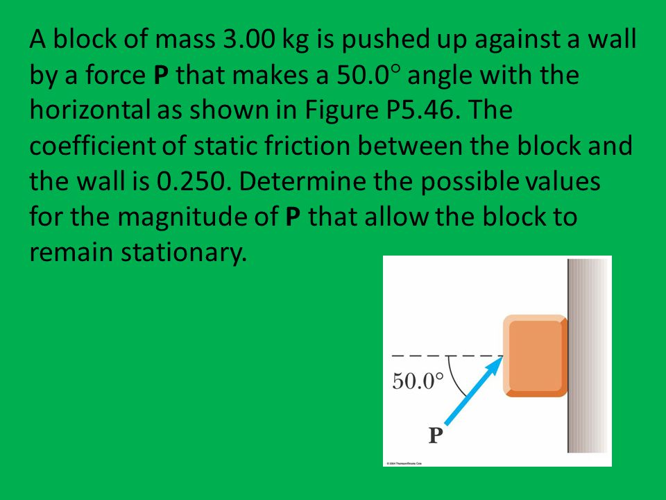 A block of mass 3.00 kg is pushed up against a wall by a force P that makes a 50.0 angle with the horizontal as shown in Figure P5.46.