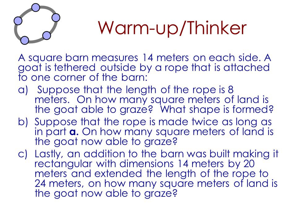 Warm-up/Thinker A square barn measures 14 meters on each side. A goat is tethered outside by a rope that is attached to one corner of the barn: