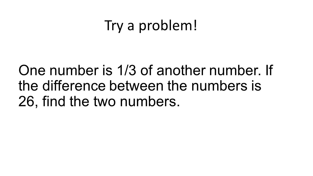 Try a problem. One number is 1/3 of another number.