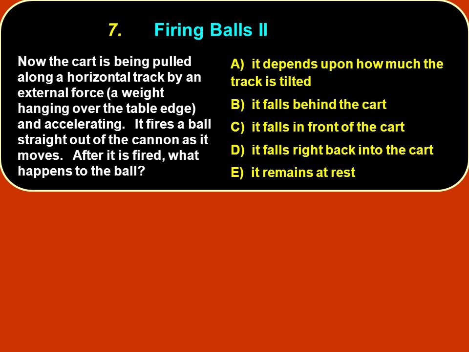 7. Firing Balls II A) it depends upon how much the track is tilted