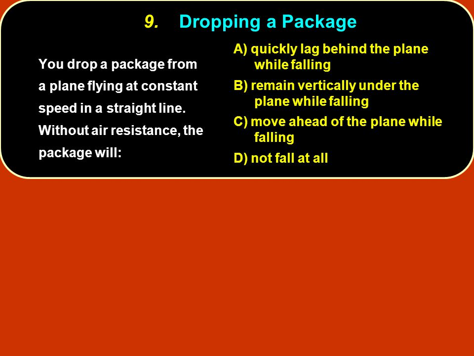 9. Dropping a Package A) quickly lag behind the plane while falling