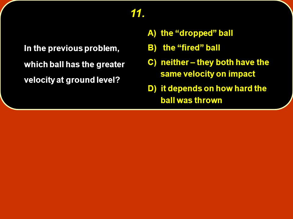 11. A) the dropped ball. B) the fired ball. C) neither – they both have the same velocity on impact.
