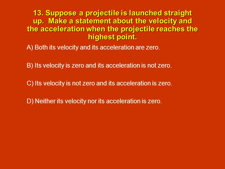 13. Suppose a projectile is launched straight up