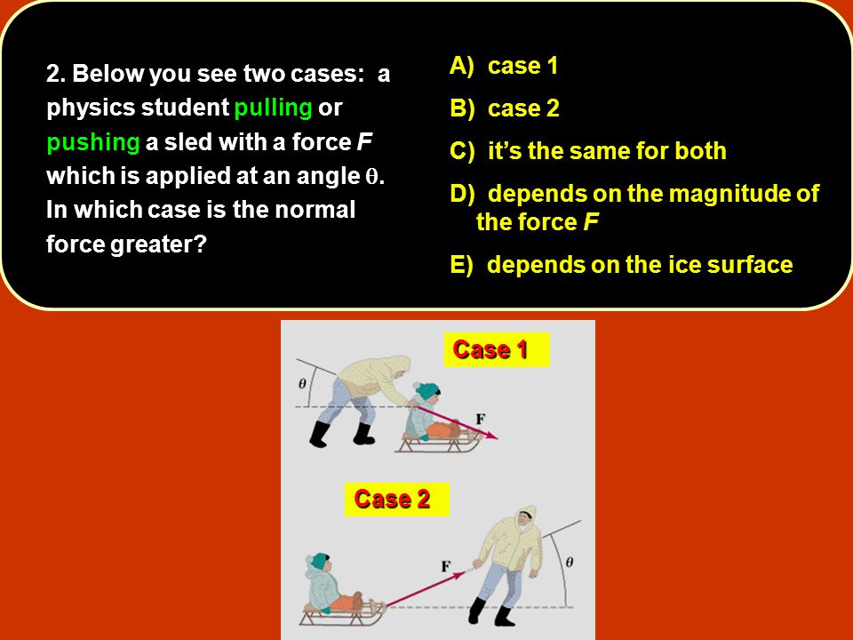 2. Below you see two cases: a physics student pulling or pushing a sled with a force F which is applied at an angle q. In which case is the normal force greater