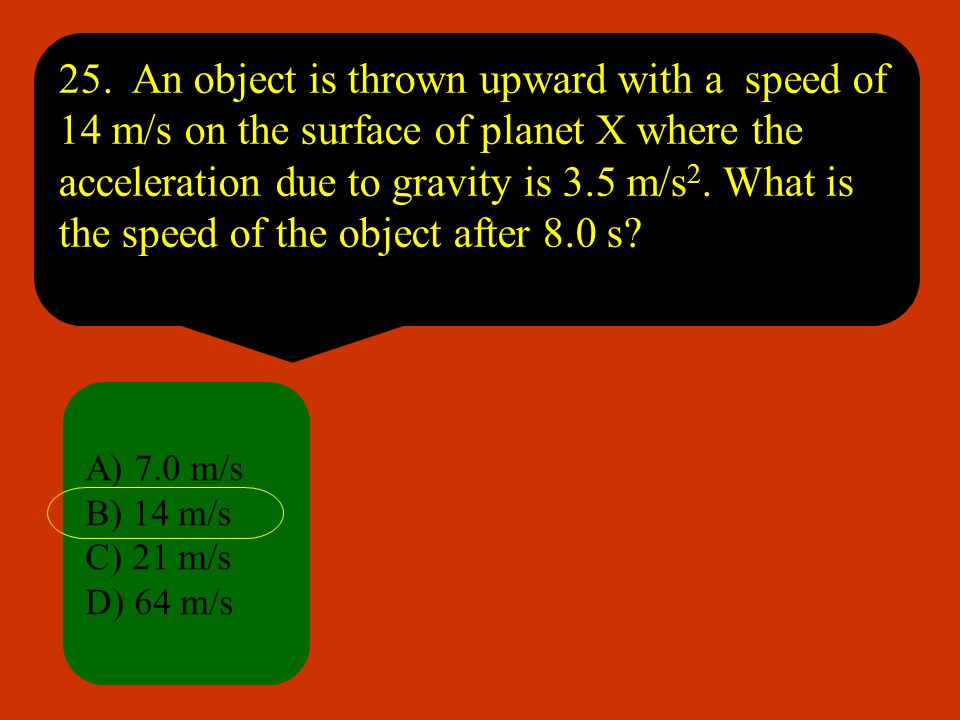 25. An object is thrown upward with a speed of 14 m/s on the surface of planet X where the acceleration due to gravity is 3.5 m/s2. What is the speed of the object after 8.0 s
