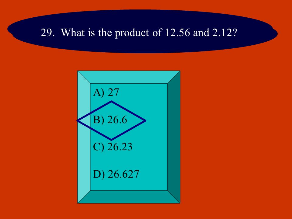 29. What is the product of 12.56 and 2.12