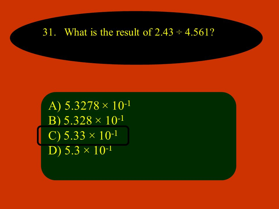 31. What is the result of 2.43 ÷ 4.561. A) 5.3278 × 10-1.