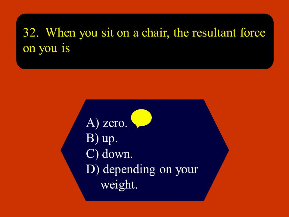 32. When you sit on a chair, the resultant force on you is