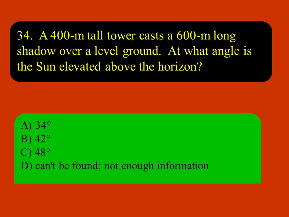 34. A 400-m tall tower casts a 600-m long shadow over a level ground