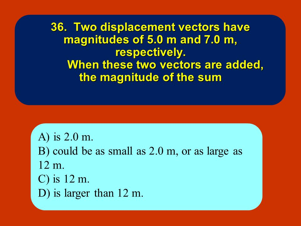 36. Two displacement vectors have magnitudes of 5. 0 m and 7