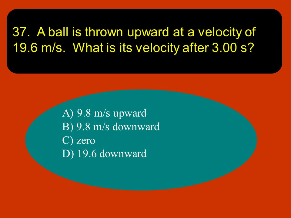 37. A ball is thrown upward at a velocity of m/s