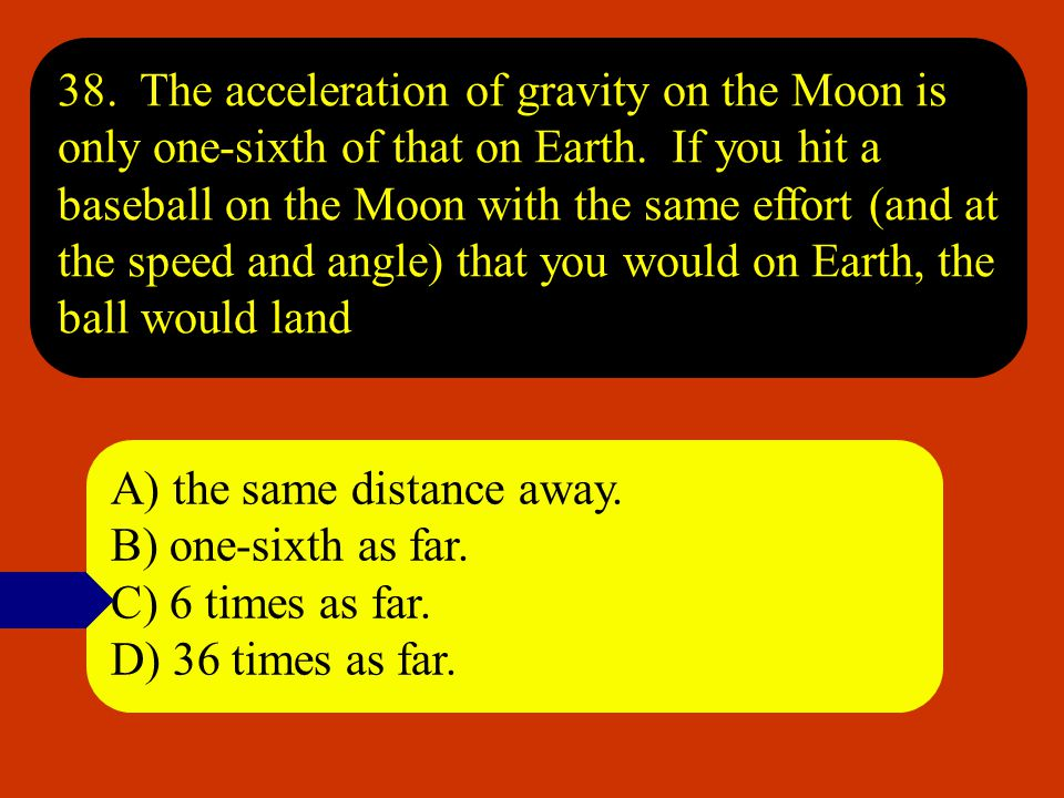 38. The acceleration of gravity on the Moon is only one-sixth of that on Earth. If you hit a baseball on the Moon with the same effort (and at the speed and angle) that you would on Earth, the ball would land