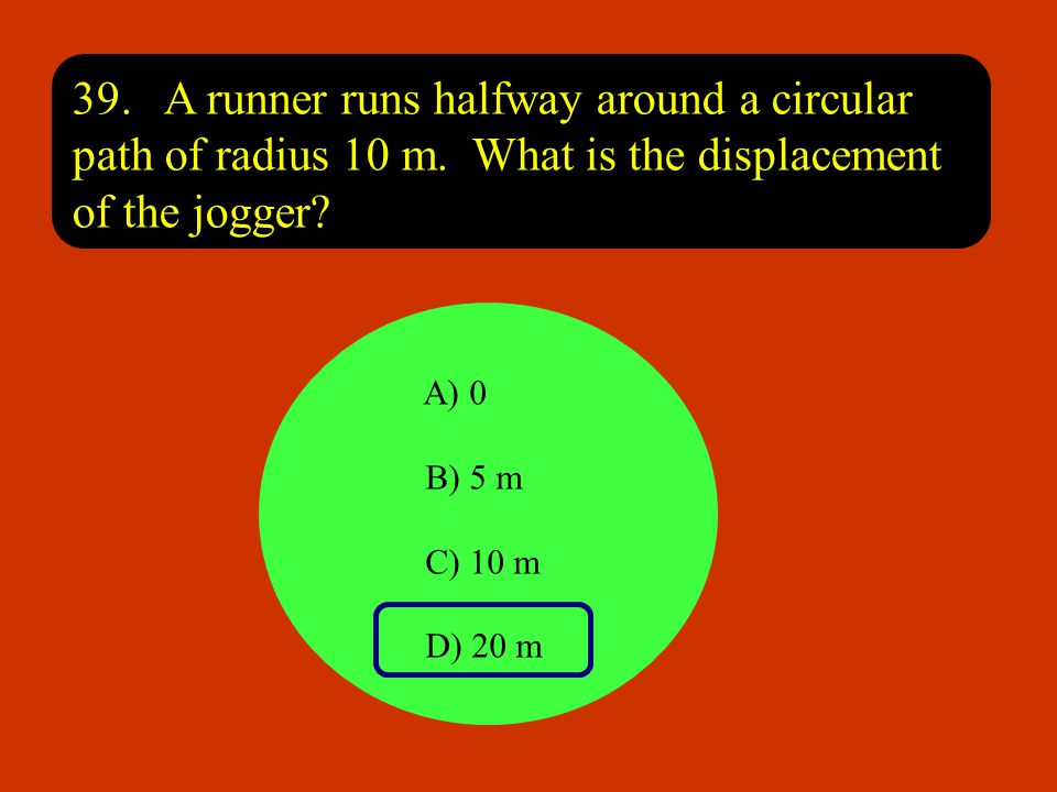 39. A runner runs halfway around a circular path of radius 10 m
