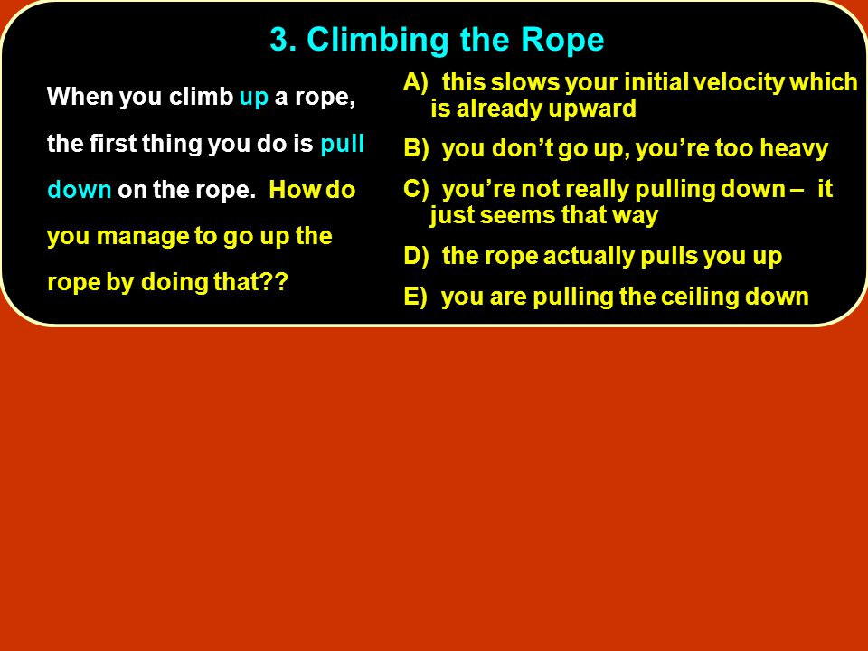 3. Climbing the Rope When you climb up a rope, the first thing you do is pull down on the rope. How do you manage to go up the rope by doing that