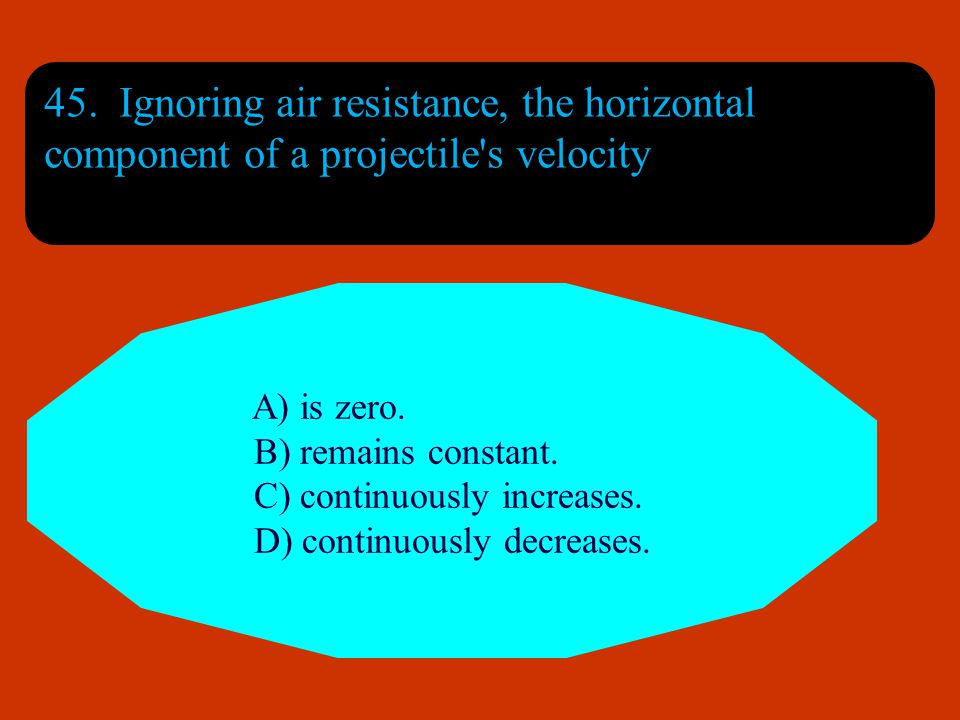 45. Ignoring air resistance, the horizontal component of a projectile s velocity
