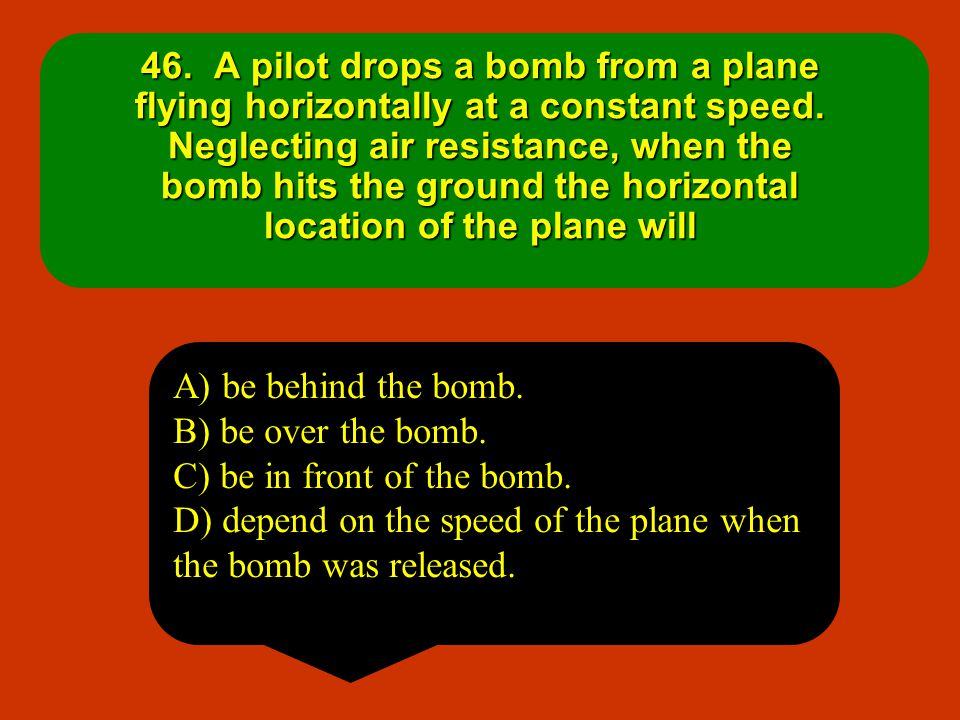 46. A pilot drops a bomb from a plane flying horizontally at a constant speed. Neglecting air resistance, when the bomb hits the ground the horizontal location of the plane will