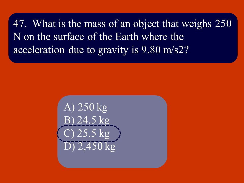 47. What is the mass of an object that weighs 250 N on the surface of the Earth where the acceleration due to gravity is 9.80 m/s2