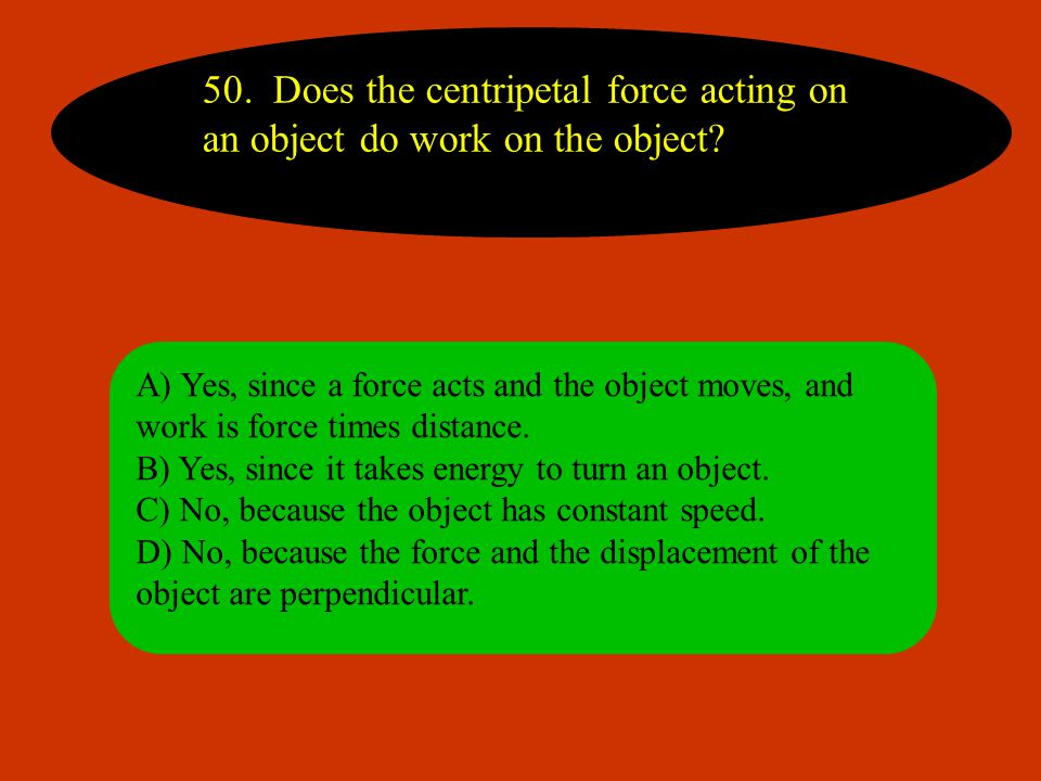50. Does the centripetal force acting on an object do work on the object