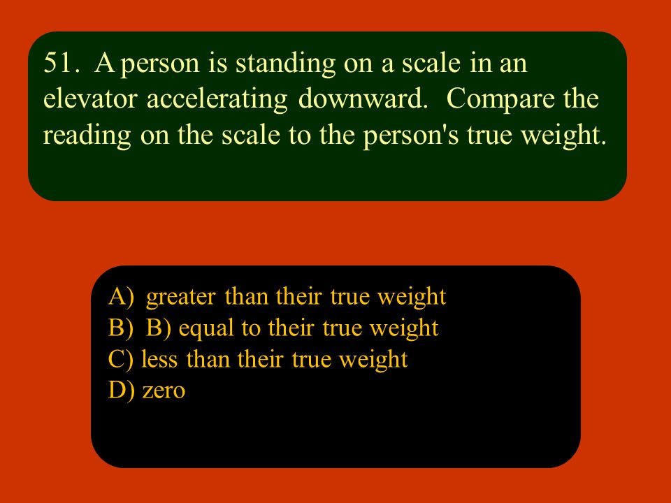 51. A person is standing on a scale in an elevator accelerating downward. Compare the reading on the scale to the person s true weight.
