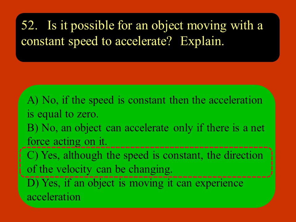 52. Is it possible for an object moving with a constant speed to accelerate Explain.
