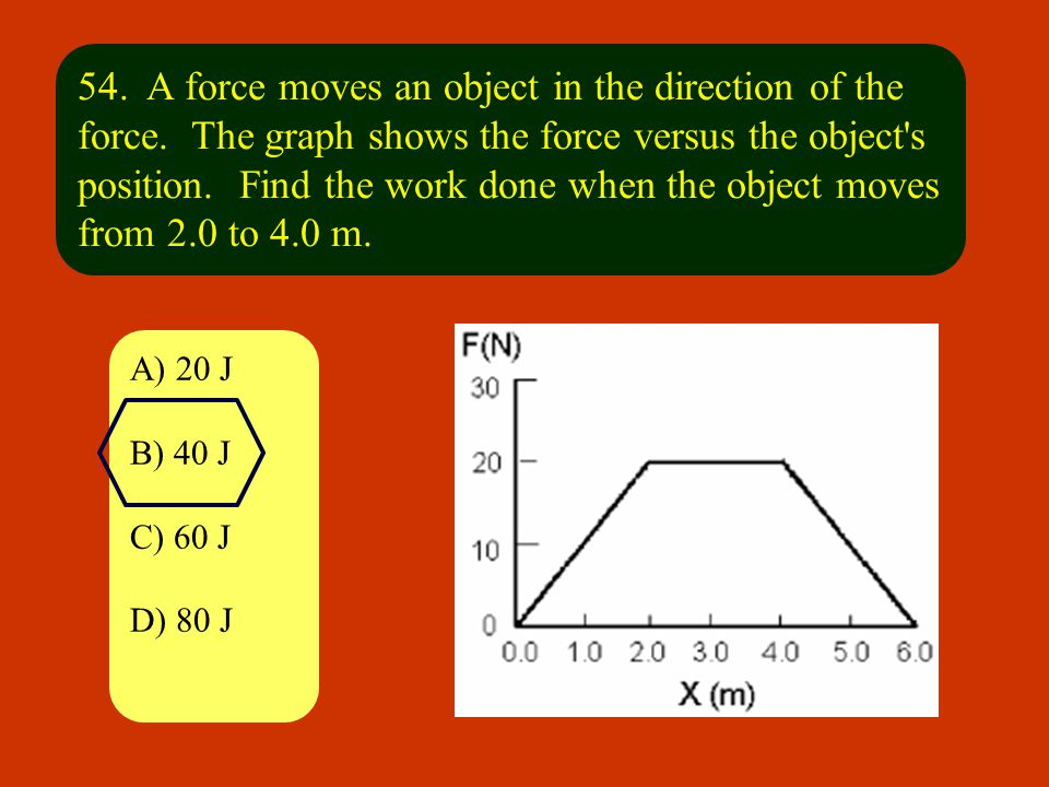 54. A force moves an object in the direction of the force