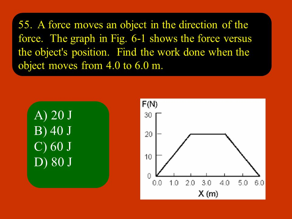 55. A force moves an object in the direction of the force