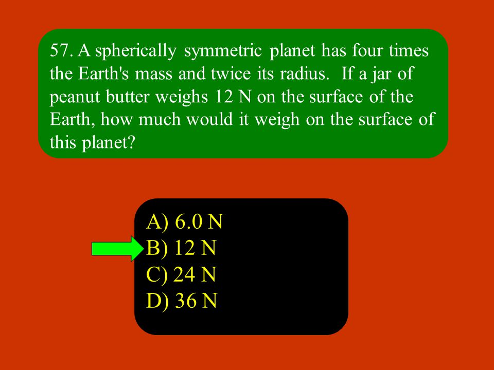 57. A spherically symmetric planet has four times the Earth s mass and twice its radius. If a jar of peanut butter weighs 12 N on the surface of the Earth, how much would it weigh on the surface of this planet