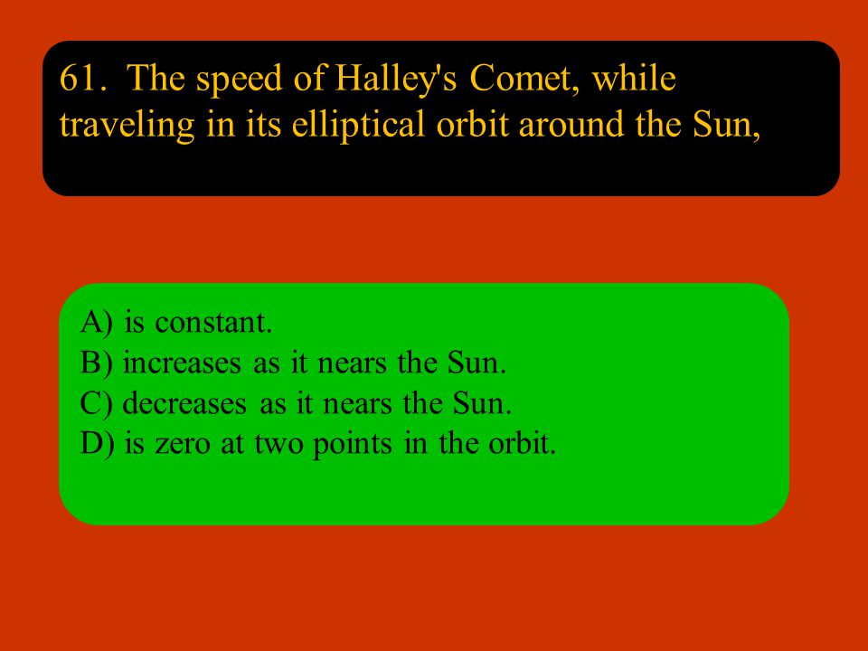 61. The speed of Halley s Comet, while traveling in its elliptical orbit around the Sun,