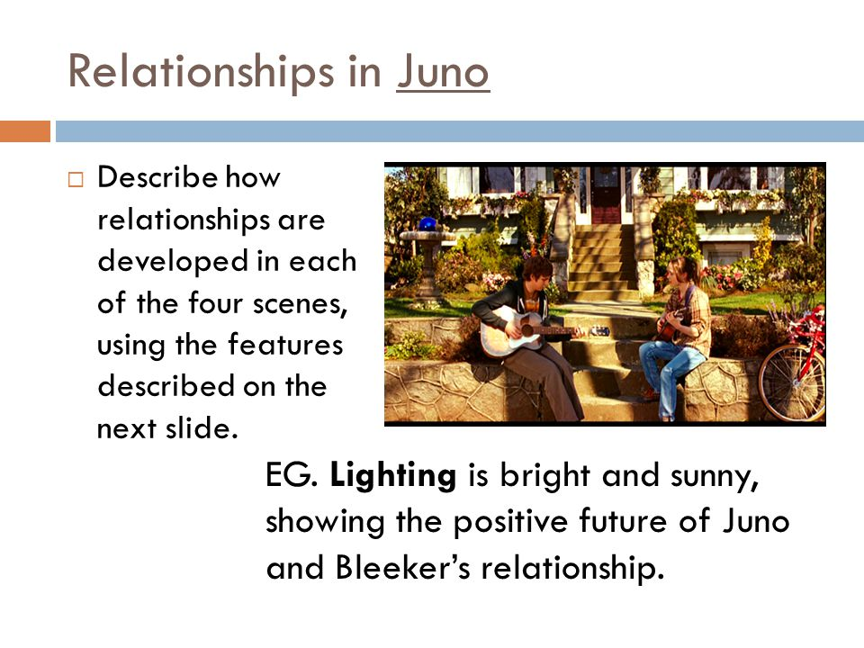 Relationships in Juno Describe how relationships are developed in each of the four scenes, using the features described on the next slide.