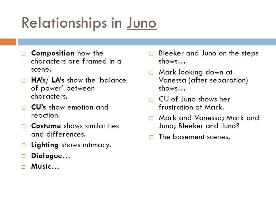 Relationships in Juno Composition how the characters are framed in a scene. HA's/ LA's show the 'balance of power' between characters.