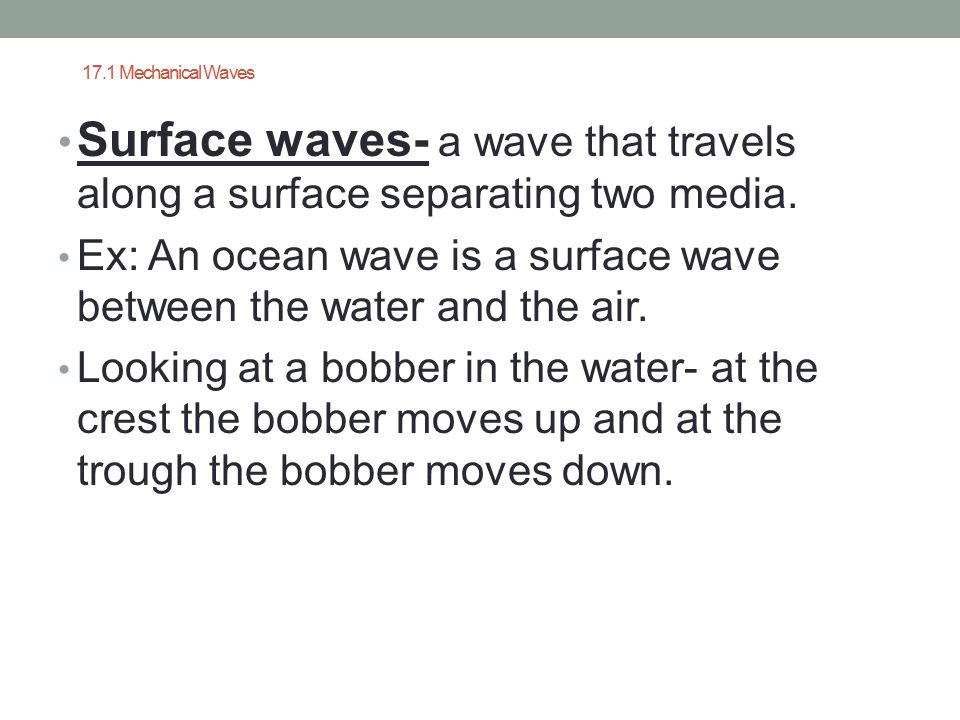 17.1 Mechanical Waves Surface waves- a wave that travels along a surface separating two media.