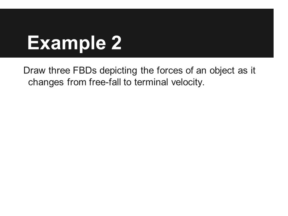 Example 2 Draw three FBDs depicting the forces of an object as it changes from free-fall to terminal velocity.