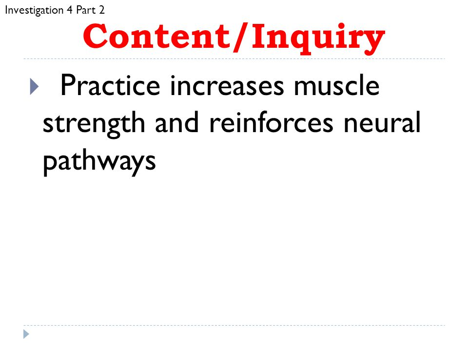 Investigation 4 Part 2 Content/Inquiry. Practice increases muscle strength and reinforces neural pathways.