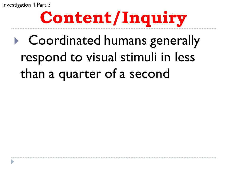 Investigation 4 Part 3 Content/Inquiry. Coordinated humans generally respond to visual stimuli in less than a quarter of a second.