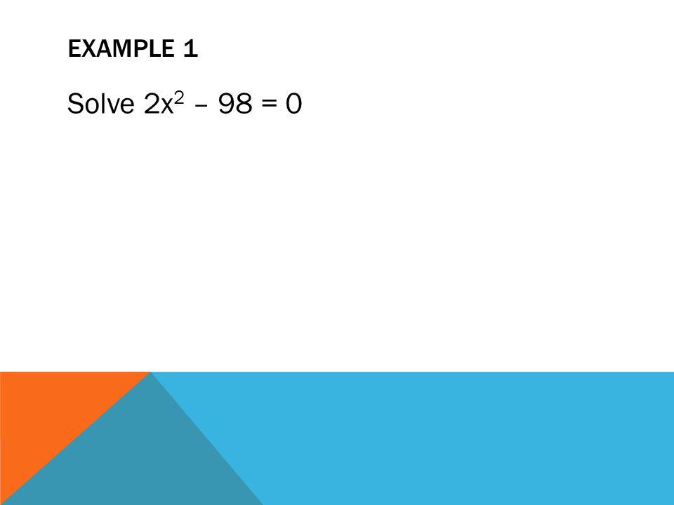 Example 1 Solve 2x2 – 98 = 0
