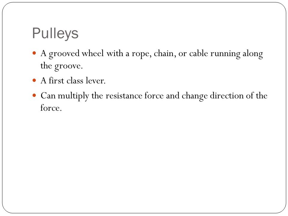 Pulleys A grooved wheel with a rope, chain, or cable running along the groove. A first class lever.
